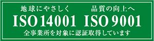 地球にやさしく 品質の向上へ ISO14001 ISO9001 全事業所を対象に認定取得しています